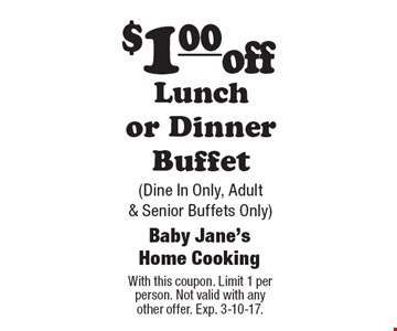 $1.00 off Lunch or Dinner Buffet (Dine In Only, Adult & Senior Buffets Only). With this coupon. Limit 1 per person. Not valid with any other offer. Exp. 3-10-17.