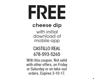 FREE cheese dip with initial download of mobile app. With this coupon. Not valid with other offers, on Friday or Saturday or on take-out orders. Expires 3-10-17.