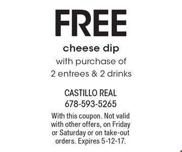 FREE cheese dip with purchase of 2 entrees & 2 drinks. With this coupon. Not valid with other offers, on Friday or Saturday or on take-out orders. Expires 5-12-17.