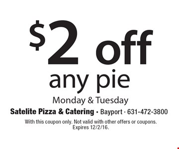 $2 off any pie. Monday & Tuesday. With this coupon only. Not valid with other offers or coupons. Expires 12/2/16.