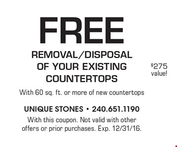 Free removal/disposalof your existing countertops with 60 sq. ft. or more of new countertops. With this coupon. Not valid with other offers or prior purchases. Exp. 12/31/16.
