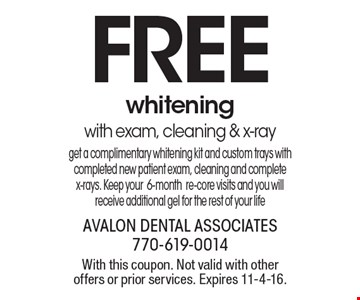 FREE whitening with exam, cleaning & x-ray. Get a complimentary whitening kit and custom trays with completed new patient exam, cleaning and complete x-rays. Keep your 6-month re-core visits and you will receive additional gel for the rest of your life. With this coupon. Not valid with other offers or prior services. Expires 11-4-16.