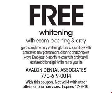 FREE whitening with exam, cleaning & x-ray. Get a complimentary whitening kit and custom trays with completed new patient exam, cleaning and complete x-rays. Keep your 6-month re-core visits and you will receive additional gel for the rest of your life. With this coupon. Not valid with other offers or prior services. Expires 12-9-16.