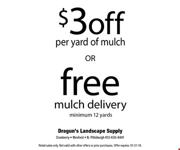 Free mulch delivery (minimum 12 yards) OR $3 off per yard of mulch. Retail sales only. Not valid with other offers or prior purchases. Offer expires 10-31-16.
