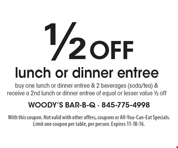 1/2 off lunch or dinner entree. Buy one lunch or dinner entree & 2 beverages (soda/tea) & receive a 2nd lunch or dinner entree of equal or lesser value 1/2 off. With this coupon. Not valid with other offers, coupons or All-You-Can-Eat Specials. Limit one coupon per table, per person. Expires 11-18-16.