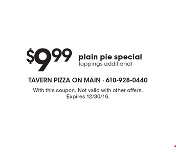 $9.99plain pie special toppings additional. With this coupon. Not valid with other offers. Expires 12/30/16.
