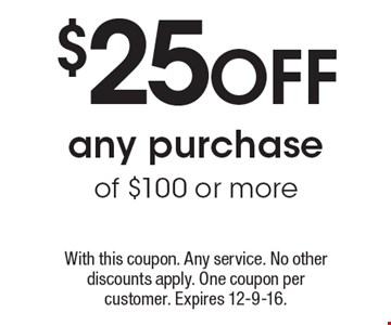 $25 Off any purchase of $100 or more. With this coupon. Any service. No other discounts apply. One coupon per customer. Expires 12-9-16.