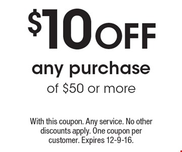 $10 Off any purchase of $50 or more. With this coupon. Any service. No other discounts apply. One coupon per customer. Expires 12-9-16.