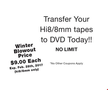 Winter Blowout Price $9.00 Each. Exp. Feb. 28th, 2017 (hi8/8mm only) Transfer Your Hi8/8mm tapes to DVD Today!! NO LIMIT. *No Other Coupons Apply