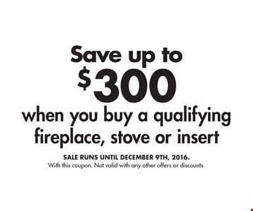 Save up to $300 when you buy a qualifying fireplace, stove or insert. Sale runs until December 9th, 2016. With this coupon. Not valid with any other offers or discounts.