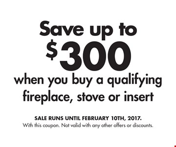 Save up to $300 when you buy a qualifying fireplace, stove or insert. Sale runs until february 10th, 2017. With this coupon. Not valid with any other offers or discounts.