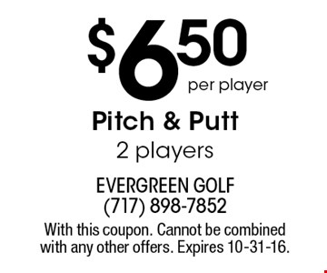 $6.50 per player pitch & putt. 2 players. With this coupon. Cannot be combined with any other offers. Expires 10-31-16.