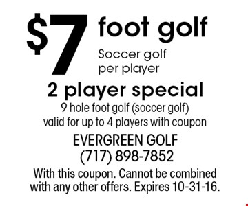$7 foot golf. Soccer golf per player. 2 player special. 9 hole foot golf (soccer golf). Valid for up to 4 players with coupon. With this coupon. Cannot be combined with any other offers. Expires 10-31-16.