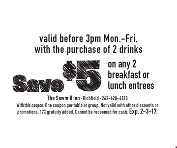 Save $5 on any 2 breakfast or lunch entrees. Valid before 3pm Mon.-Fri. with the purchase of 2 drinks. With this coupon. One coupon per table or group. Not valid with other discounts or promotions. 17% gratuity added. Cannot be redeemed for cash. Exp. 2-3-17.