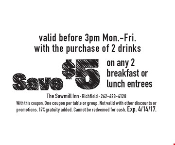 Save $5 on any 2 breakfast or lunch entrees. Valid before 3pm, Mon.-Fri. with the purchase of 2 drinks. With this coupon. One coupon per table or group. Not valid with other discounts or promotions. 17% gratuity added. Cannot be redeemed for cash. Exp. 4/14/17.