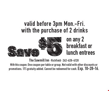 Save $5 on any 2 breakfast or lunch entrees valid before 3pm Mon.-Fri. with the purchase of 2 drinks. With this coupon. One coupon per table or group. Not valid with other discounts or promotions. 17% gratuity added. Cannot be redeemed for cash. Exp. 10-28-16.