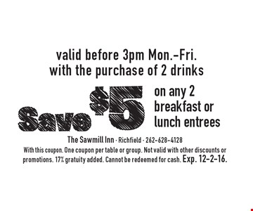 Save $5 on any 2 breakfast or lunch entrees. Valid before 3pm Mon.-Fri. with the purchase of 2 drinks. With this coupon. One coupon per table or group. Not valid with other discounts or promotions. 17% gratuity added. Cannot be redeemed for cash. Exp. 12-2-16.