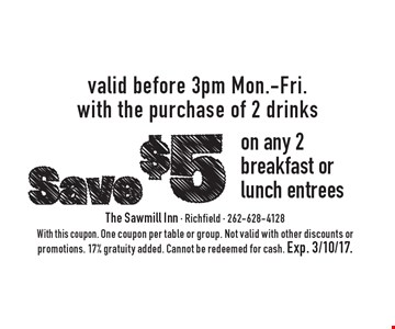 Save $5 on any 2 breakfast or lunch entrees valid before 3pm Mon.-Fri. with the purchase of 2 drinks. With this coupon. One coupon per table or group. Not valid with other discounts or promotions. 17% gratuity added. Cannot be redeemed for cash. Exp. 3/10/17.
