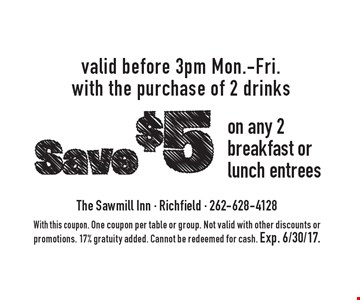 Save $5 on any 2 breakfast or lunch entrees valid before 3pm Mon.-Fri. with the purchase of 2 drinks. With this coupon. One coupon per table or group. Not valid with other discounts or promotions. 17% gratuity added. Cannot be redeemed for cash. Exp. 6/30/17.
