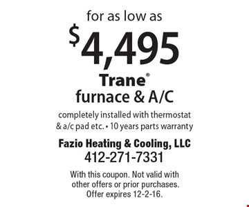 $4,495 for as low as Trane furnace & A/C completely installed with thermostat & a/c pad etc. - 10 years parts warranty. With this coupon. Not valid with other offers or prior purchases. Offer expires 12-2-16.