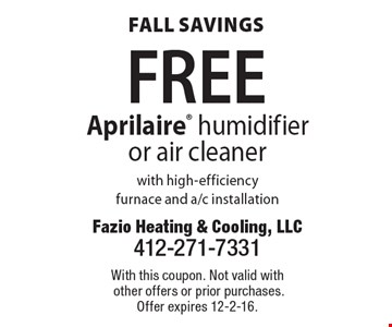 Fall savings FREE Aprilaire humidifier or air cleaner with high-efficiency furnace and a/c installation. With this coupon. Not valid with other offers or prior purchases. Offer expires 12-2-16.