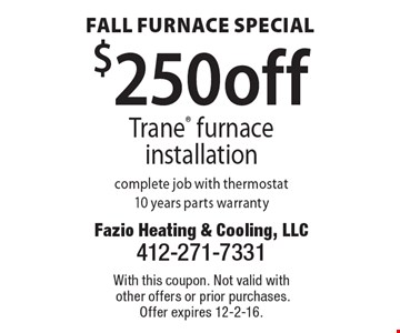 Fall Furnace Special $250 off Trane furnace installation complete job with thermostat10 years parts warranty. With this coupon. Not valid with other offers or prior purchases. Offer expires 12-2-16.