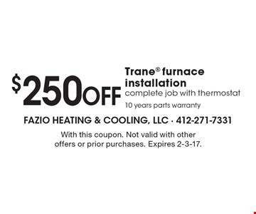 $250 OFF Trane furnace installation complete job with thermostat 10 years parts warranty. With this coupon. Not valid with other offers or prior purchases. Expires 2-3-17.