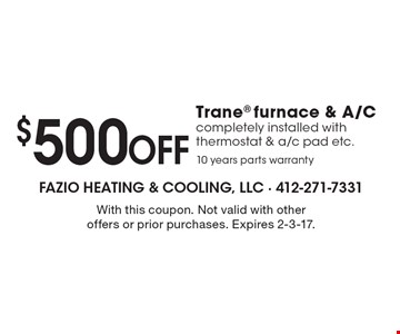 $500 OFF Trane furnace & A/C completely installed with thermostat & a/c pad etc. 10 years parts warranty. With this coupon. Not valid with other offers or prior purchases. Expires 2-3-17.