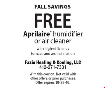 Fall savings. FREE Aprilaire humidifier or air cleaner with high-efficiency furnace and a/c installation. With this coupon. Not valid with other offers or prior purchases. Offer expires 10-28-16.