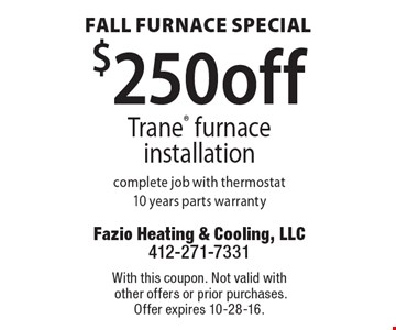 Fall Furnace Special.  $250 off Trane furnace installation. Complete job with thermostat. 10 years parts warranty. With this coupon. Not valid with other offers or prior purchases. Offer expires 10-28-16.