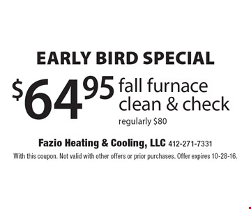Early bird Special $64.95 fall furnace clean & check. Regularly $80. With this coupon. Not valid with other offers or prior purchases. Offer expires 10-28-16.