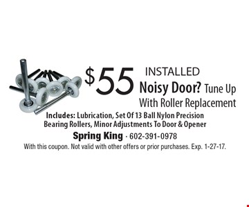 $55 INSTALLED Noisy Door? Tune Up With Roller Replacement Includes: Lubrication, Set Of 13 Ball Nylon Precision Bearing Rollers, Minor Adjustments To Door & Opener. With this coupon. Not valid with other offers or prior purchases. Exp. 1-27-17.
