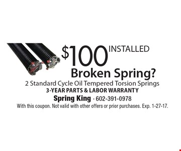 Broken Spring? $100 INSTALLED 2 Standard Cycle Oil Tempered Torsion Springs 3-YEAR PARTS & LABOR WARRANTY. With this coupon. Not valid with other offers or prior purchases. Exp. 1-27-17.