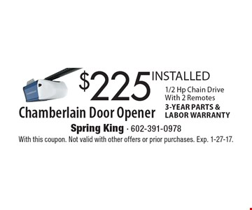 $225 INSTALLED Chamberlain Door Opener. 1/2 Hp Chain Drive With 2 Remotes 3-YEAR PARTS & LABOR WARRANTY. With this coupon. Not valid with other offers or prior purchases. Exp. 1-27-17.