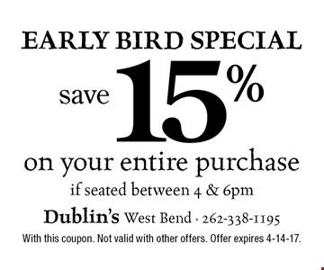 Early Bird Special save15% on your entire purchase if seated between 4 & 6pm. With this coupon. Not valid with other offers. Offer expires 4-14-17.