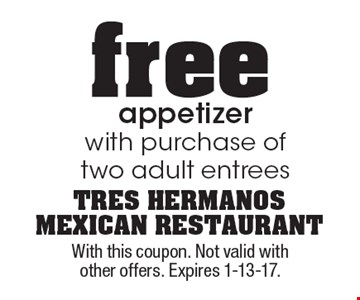 Free appetizer with purchase of two adult entrees. With this coupon. Not valid with other offers. Expires 1-13-17.