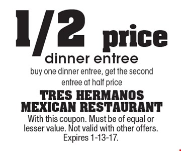 1/2 price dinner entree. Buy one dinner entree, get the second entree at half price. With this coupon. Must be of equal or lesser value. Not valid with other offers. Expires 1-13-17.