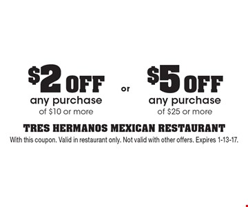$2 OFF any purchase of $10 or more. $5 OFF any purchase of $25 or more. With this coupon. Valid in restaurant only. Not valid with other offers. Expires 1-13-17.