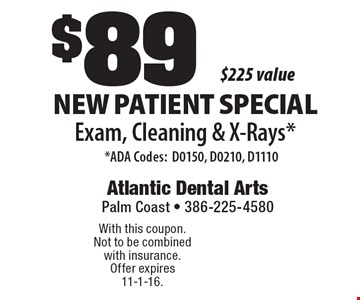 $89 New Patient Special Exam, Cleaning & X-Rays* *ADA Codes:D0150, D0210, D1110 $225 value . With this coupon. Not to be combined with insurance. Offer expires 11-1-16.