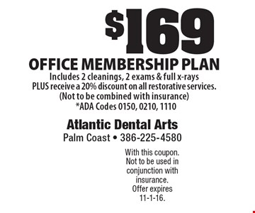 $169 Office membership plan Includes 2 cleanings, 2 exams & full x-rays PLUS receive a 20% discount on all restorative services. (Not to be combined with insurance) *ADA Codes 0150, 0210, 1110. With this coupon. Not to be used in conjunction with insurance. Offer expires 11-1-16.