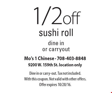 1/2 off sushi roll. Dine in or carryout. Dine in or carry-out. Tax not included. With this coupon. Not valid with other offers. Offer expires 10/28/16.