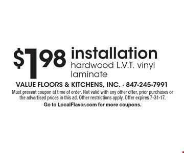$1.98 installation hardwood L.V.T. vinyl laminate. Must present coupon at time of order. Not valid with any other offer, prior purchases or the advertised prices in this ad. Other restrictions apply. Offer expires 7-31-17. Go to LocalFlavor.com for more coupons.