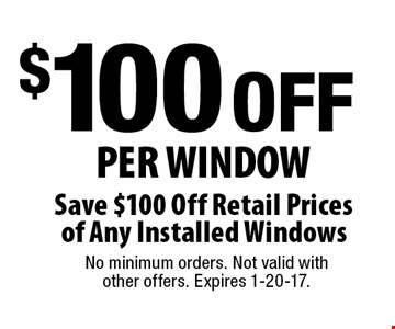$100 OFF Per Window Save $100 Off Retail Prices of Any Installed Windows. No minimum orders. Not valid with other offers. Expires 1-20-17.