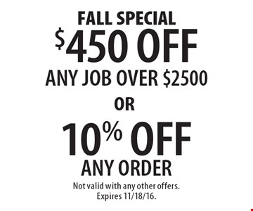 Fall Special. $450 Off Any Job Over $2500 OR 10% Off Any Order. Not valid with any other offers. Expires 11/18/16.