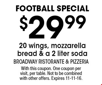 Football special. $29.99 20 wings, mozzarella bread & a 2 liter soda. With this coupon. One coupon per visit, per table. Not to be combined with other offers. Expires 11-11-16.
