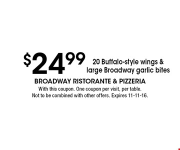 $24.99 20 Buffalo-style wings & large Broadway garlic bites. With this coupon. One coupon per visit, per table. Not to be combined with other offers. Expires 11-11-16.