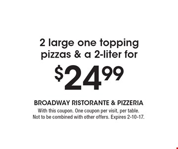 2 large one topping pizzas & a 2-liter for $24.99. With this coupon. One coupon per visit, per table. Not to be combined with other offers. Expires 2-10-17.