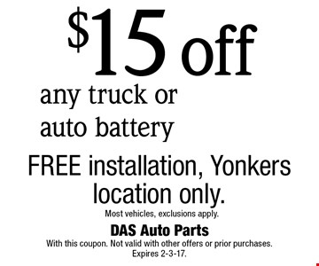 $15 off any truck or auto battery. FREE installation, Yonkers location only. Most vehicles, exclusions apply. With this coupon. Not valid with other offers or prior purchases. Expires 2-3-17.