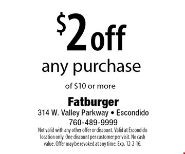$2 off any purchase of $10 or more. Not valid with any other offer or discount. Valid at Escondido location only. One discount per customer per visit. No cash value. Offer may be revoked at any time. Exp. 12-2-16.