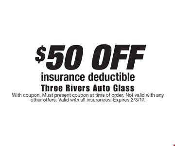 $50 OFF insurance deductible. With coupon. Must present coupon at time of order. Not valid with any other offers. Valid with all insurances. Expires 2/3/17.